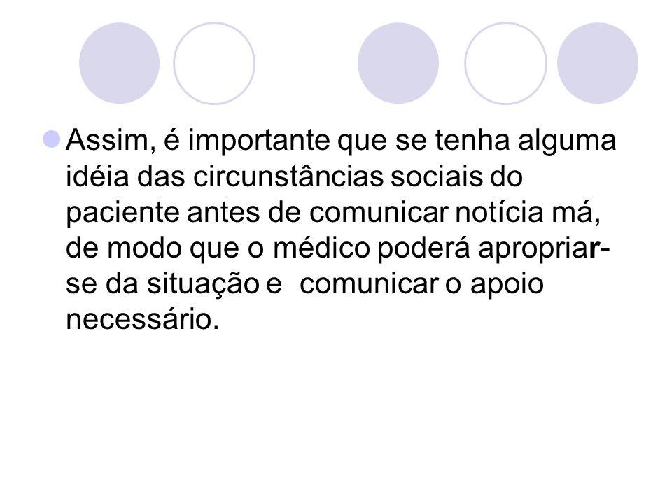 Assim, é importante que se tenha alguma idéia das circunstâncias sociais do paciente antes de comunicar notícia má, de modo que o médico poderá apropr