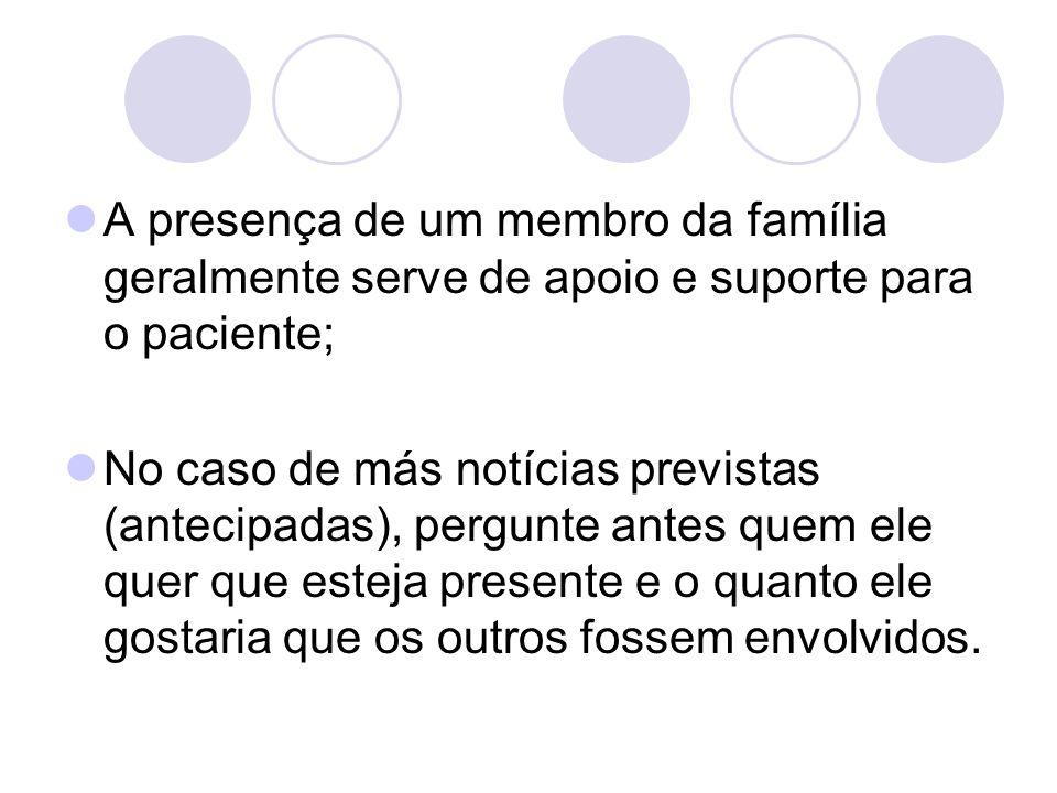 A presença de um membro da família geralmente serve de apoio e suporte para o paciente; No caso de más notícias previstas (antecipadas), pergunte ante
