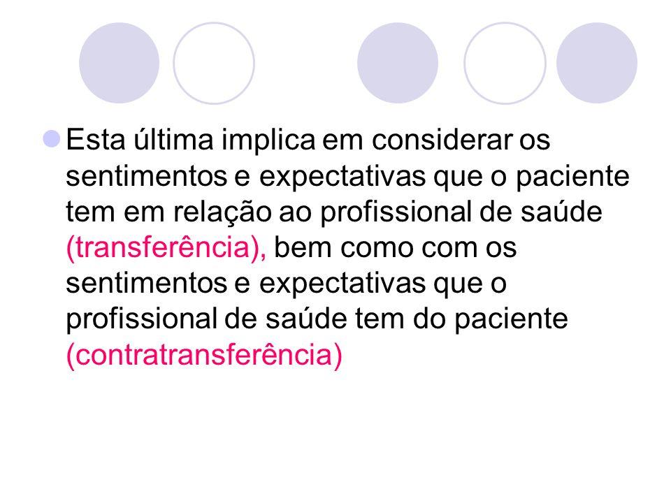 Esta última implica em considerar os sentimentos e expectativas que o paciente tem em relação ao profissional de saúde (transferência), bem como com o