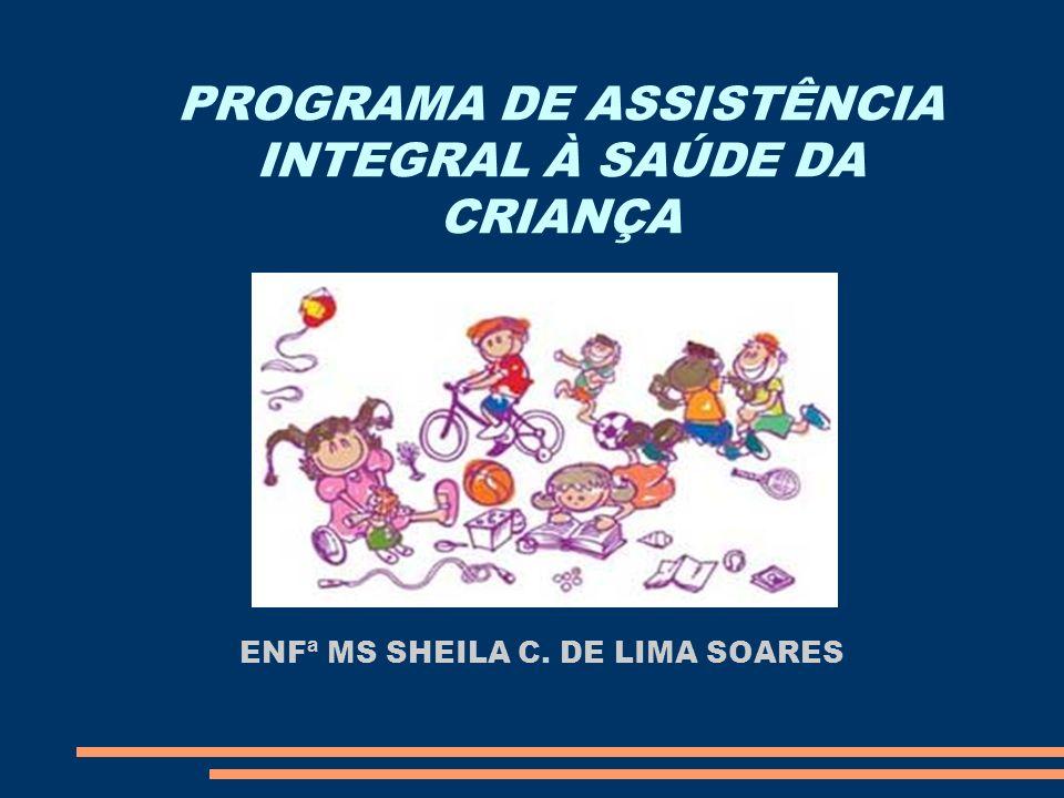 PROGRAMA DE ASSISTÊNCIA INTEGRAL À SAÚDE DA CRIANÇA ENFª MS SHEILA C. DE LIMA SOARES