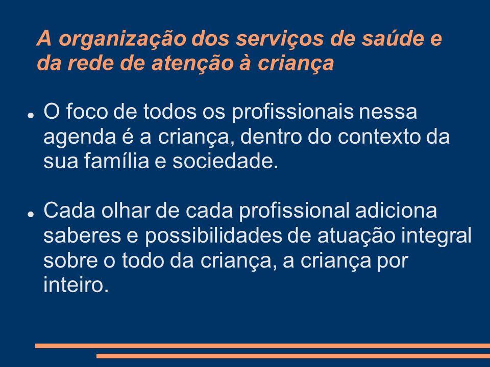A organização dos serviços de saúde e da rede de atenção à criança O foco de todos os profissionais nessa agenda é a criança, dentro do contexto da su