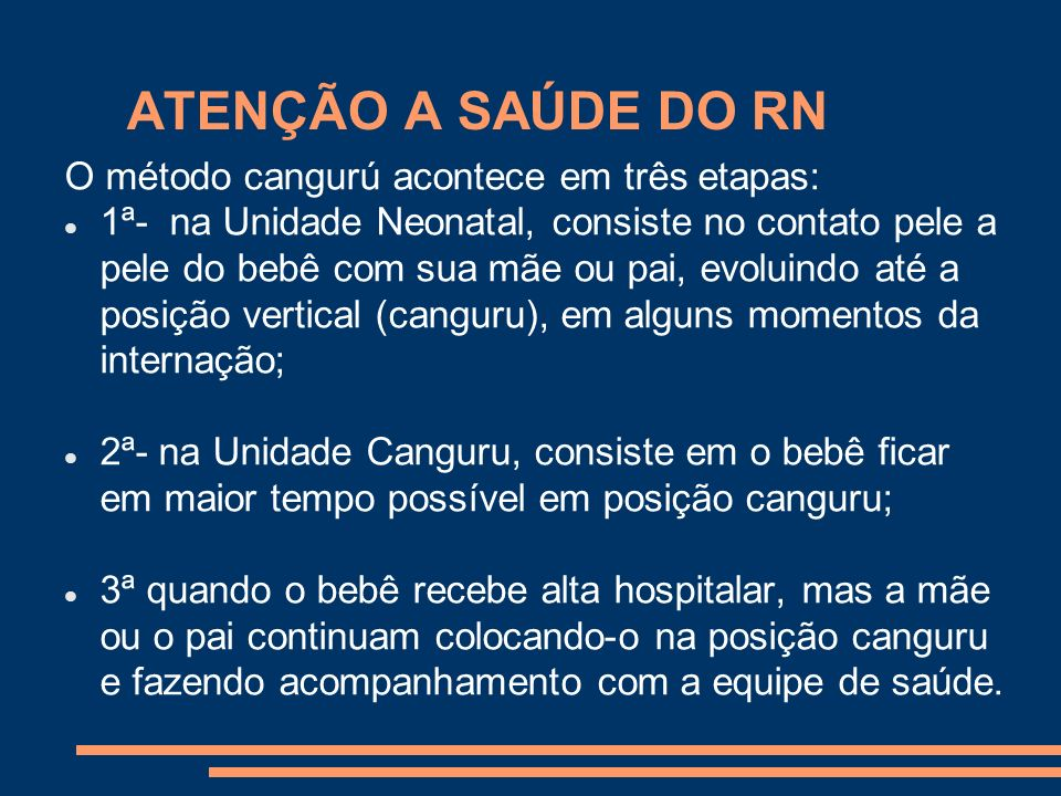 ATENÇÃO A SAÚDE DO RN O método cangurú acontece em três etapas: 1ª- na Unidade Neonatal, consiste no contato pele a pele do bebê com sua mãe ou pai, e