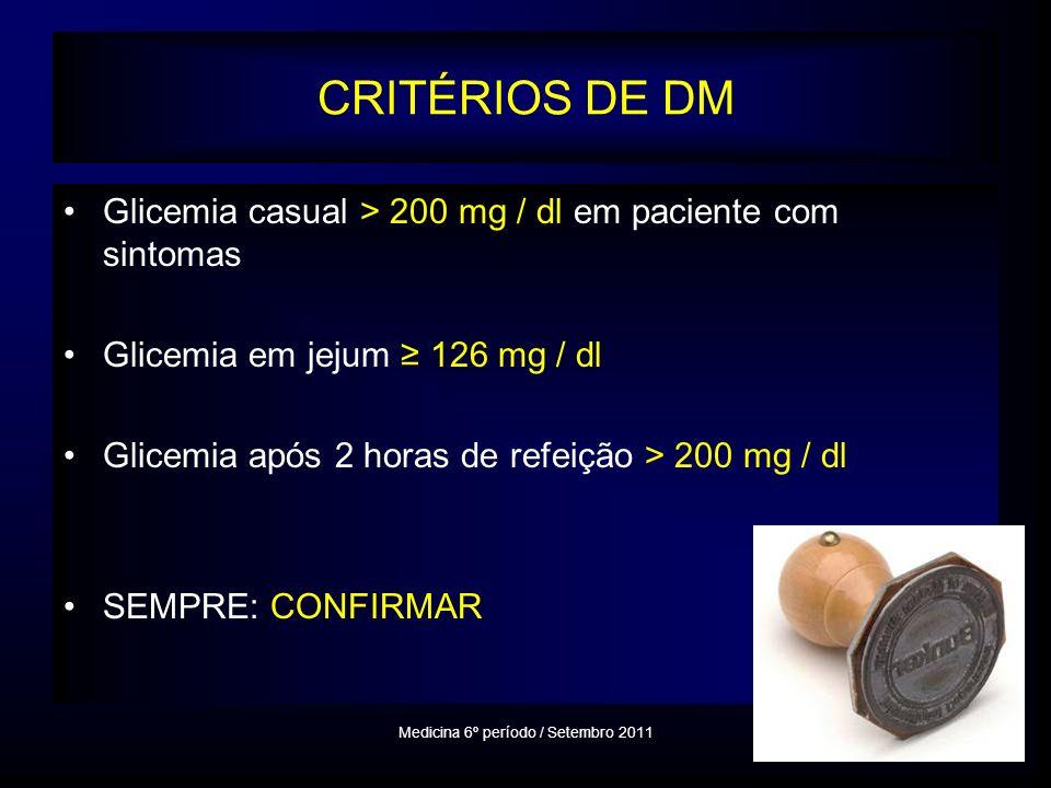 CRITÉRIOS DE DM Glicemia casual > 200 mg / dl em paciente com sintomas Glicemia em jejum 126 mg / dl Glicemia após 2 horas de refeição > 200 mg / dl SEMPRE: CONFIRMAR Medicina 6º período / Setembro 2011