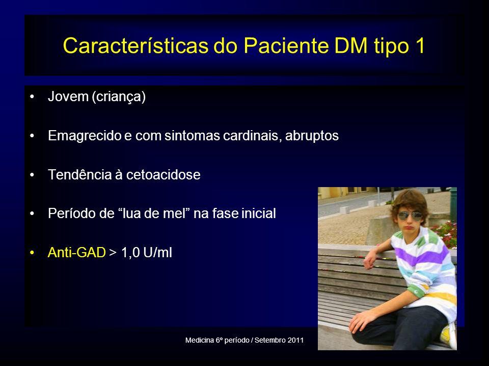 Características do Paciente DM tipo 1 Jovem (criança) Emagrecido e com sintomas cardinais, abruptos Tendência à cetoacidose Período de lua de mel na fase inicial Anti-GAD > 1,0 U/ml Medicina 6º período / Setembro 2011
