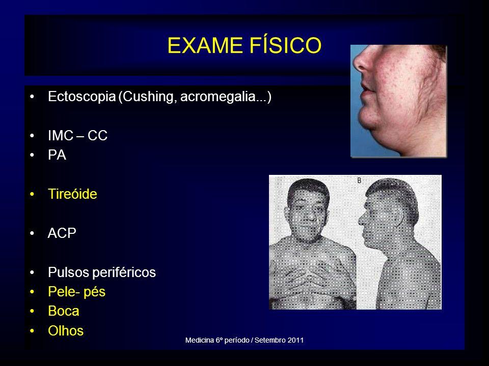 EXAME FÍSICO Ectoscopia (Cushing, acromegalia...) IMC – CC PA Tireóide ACP Pulsos periféricos Pele- pés Boca Olhos Medicina 6º período / Setembro 2011