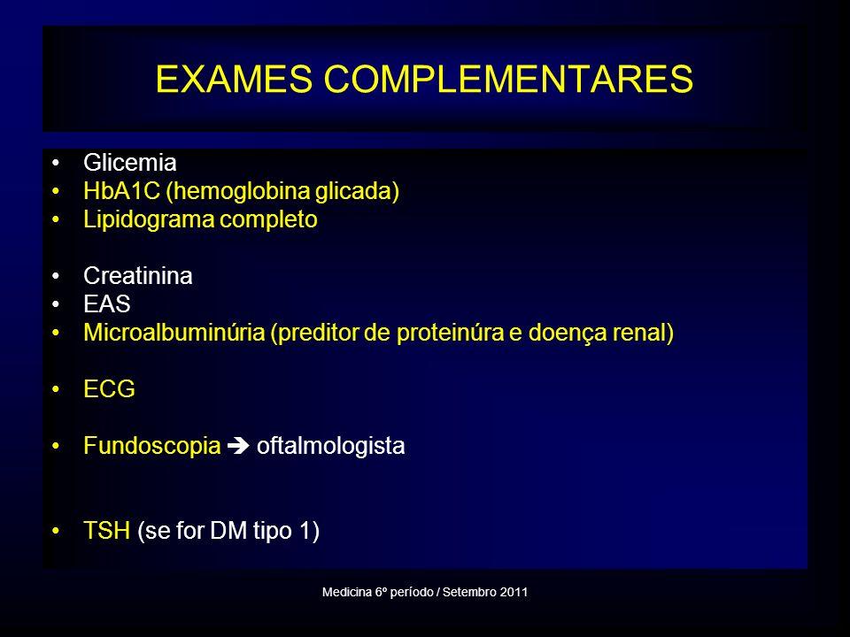 EXAMES COMPLEMENTARES Glicemia HbA1C (hemoglobina glicada) Lipidograma completo Creatinina EAS Microalbuminúria (preditor de proteinúra e doença renal) ECG Fundoscopia oftalmologista TSH (se for DM tipo 1) Medicina 6º período / Setembro 2011