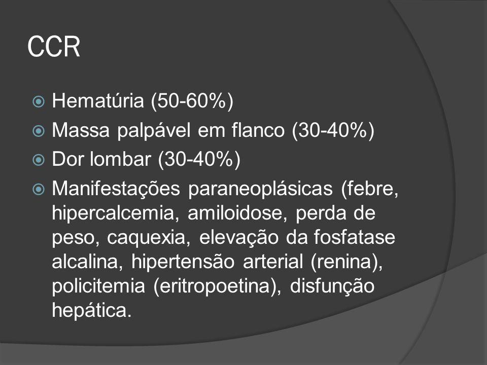 CCR Hematúria (50-60%) Massa palpável em flanco (30-40%) Dor lombar (30-40%) Manifestações paraneoplásicas (febre, hipercalcemia, amiloidose, perda de
