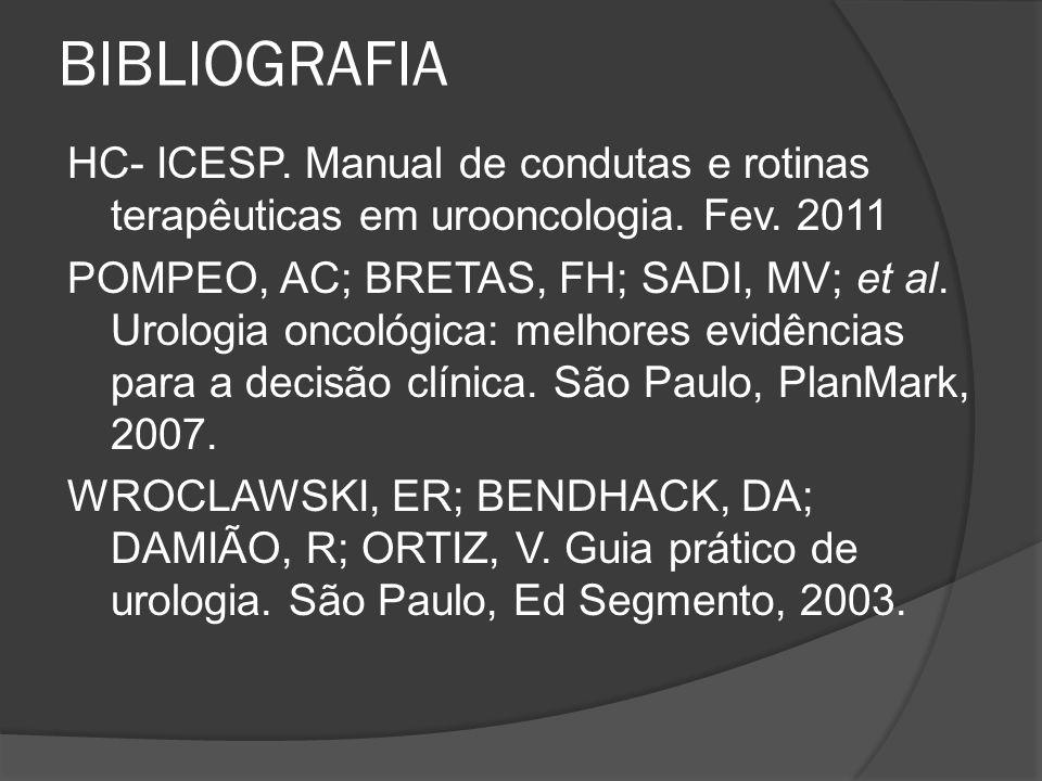 BIBLIOGRAFIA HC- ICESP. Manual de condutas e rotinas terapêuticas em urooncologia. Fev. 2011 POMPEO, AC; BRETAS, FH; SADI, MV; et al. Urologia oncológ