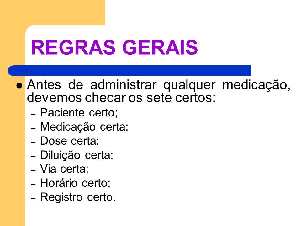 REGRAS GERAIS Antes de administrar qualquer medicação, devemos checar os sete certos: – Paciente certo; – Medicação certa; – Dose certa; – Diluição ce