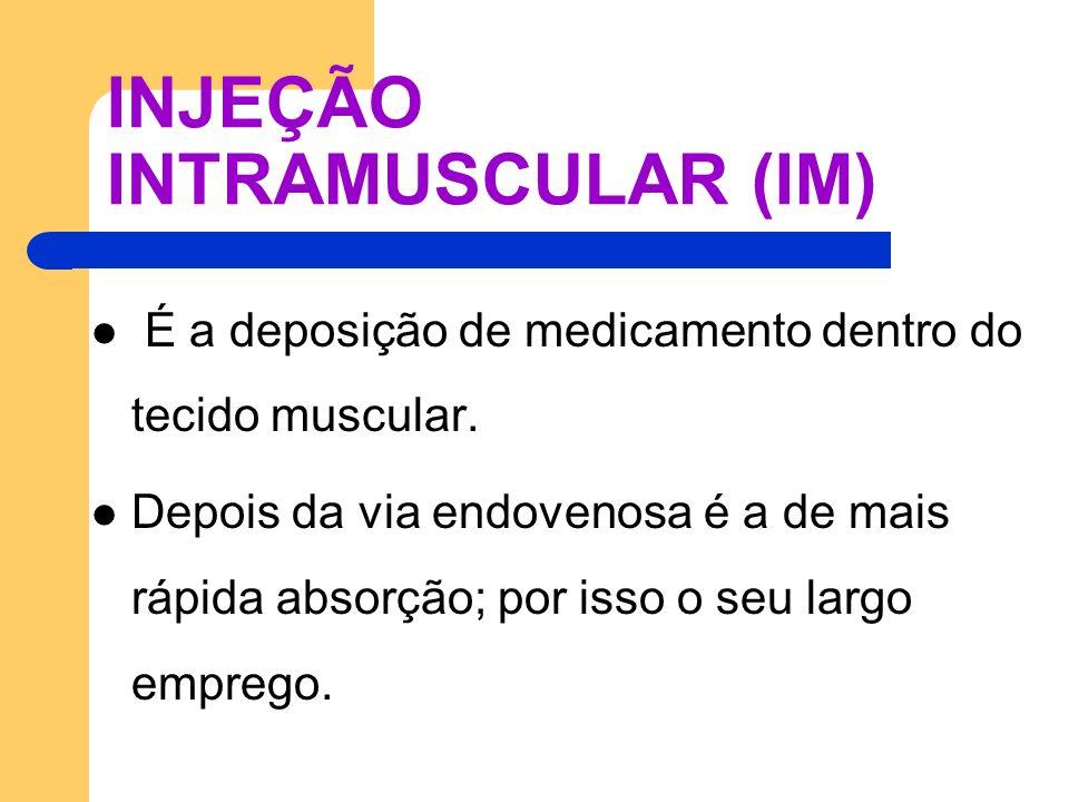 INJEÇÃO INTRAMUSCULAR (IM) É a deposição de medicamento dentro do tecido muscular. Depois da via endovenosa é a de mais rápida absorção; por isso o se