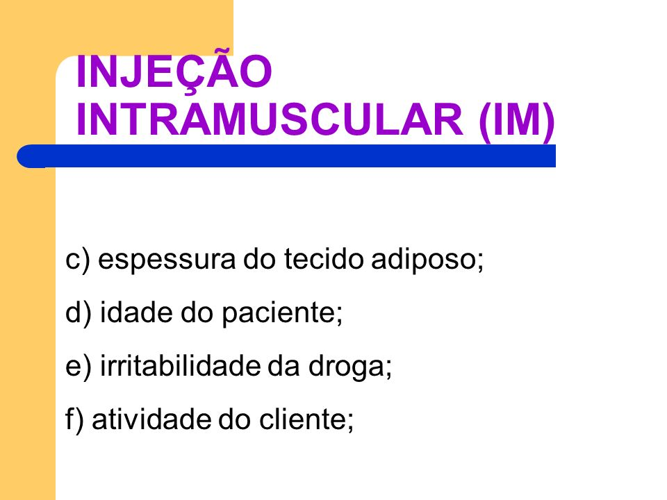 INJEÇÃO INTRAMUSCULAR (IM) c) espessura do tecido adiposo; d) idade do paciente; e) irritabilidade da droga; f) atividade do cliente;
