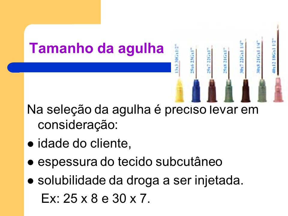 Tamanho da agulha Na seleção da agulha é preciso levar em consideração: idade do cliente, espessura do tecido subcutâneo solubilidade da droga a ser i