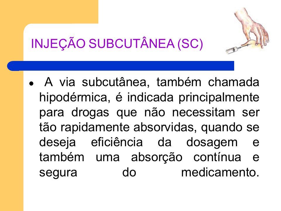 INJEÇÃO SUBCUTÂNEA (SC) A via subcutânea, também chamada hipodérmica, é indicada principalmente para drogas que não necessitam ser tão rapidamente abs