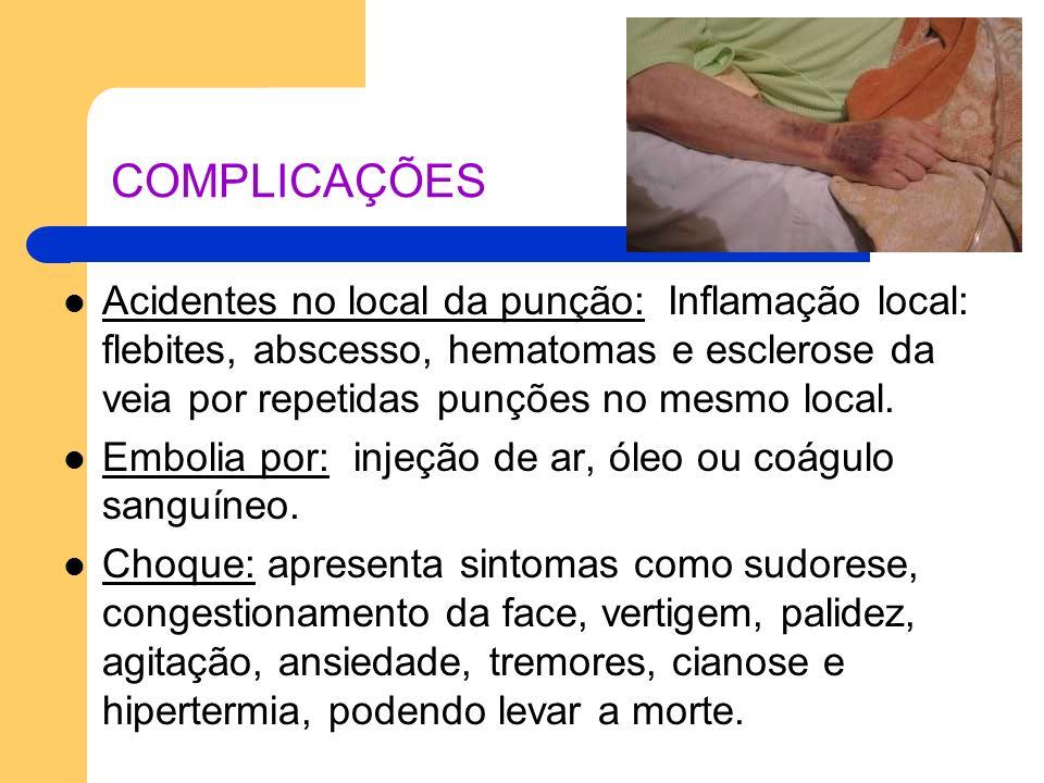 COMPLICAÇÕES Acidentes no local da punção: Inflamação local: flebites, abscesso, hematomas e esclerose da veia por repetidas punções no mesmo local. E
