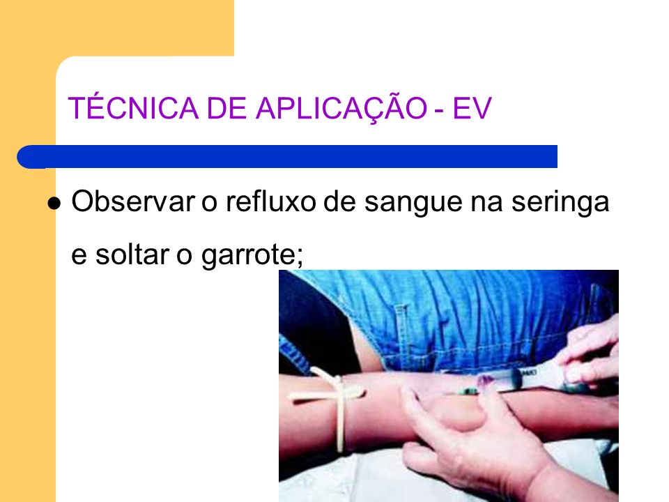 TÉCNICA DE APLICAÇÃO - EV Observar o refluxo de sangue na seringa e soltar o garrote;