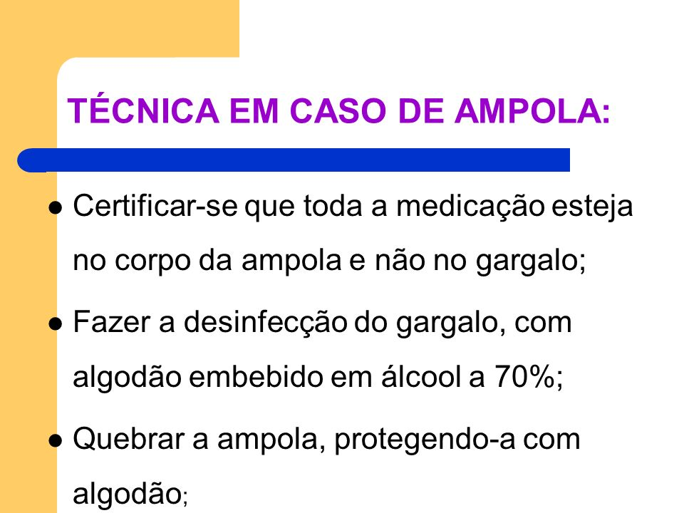 TÉCNICA EM CASO DE AMPOLA: Certificar-se que toda a medicação esteja no corpo da ampola e não no gargalo; Fazer a desinfecção do gargalo, com algodão
