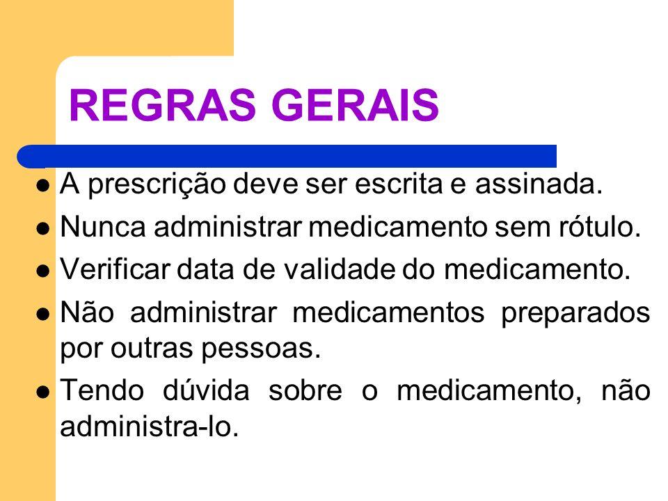 REGRAS GERAIS A prescrição deve ser escrita e assinada. Nunca administrar medicamento sem rótulo. Verificar data de validade do medicamento. Não admin
