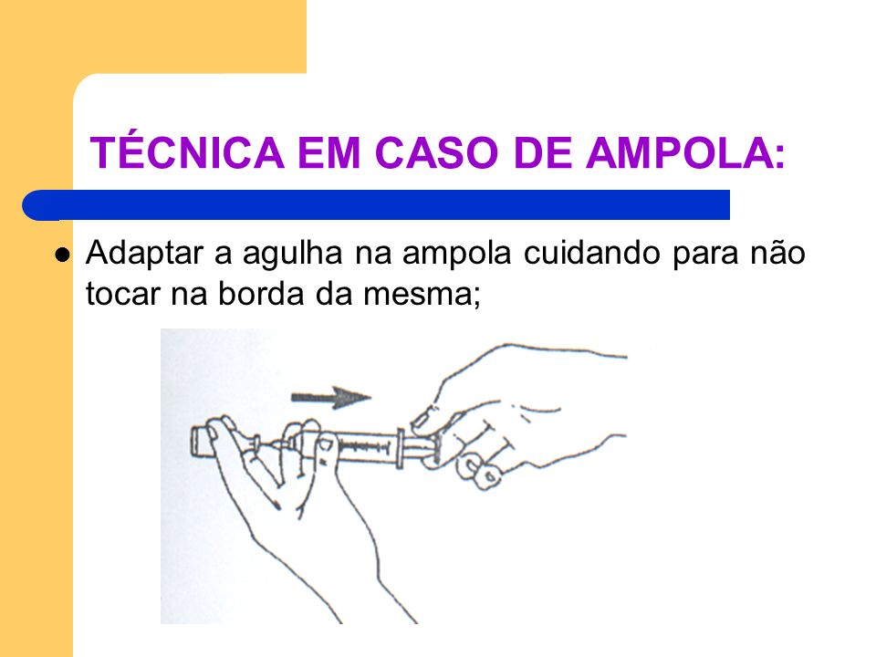 TÉCNICA EM CASO DE AMPOLA: Adaptar a agulha na ampola cuidando para não tocar na borda da mesma;