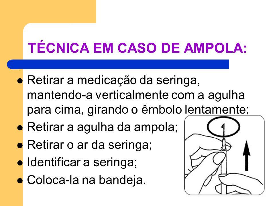 TÉCNICA EM CASO DE AMPOLA: Retirar a medicação da seringa, mantendo-a verticalmente com a agulha para cima, girando o êmbolo lentamente; Retirar a agu
