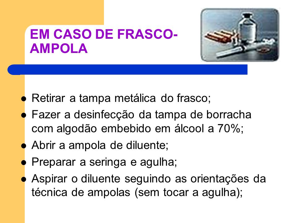 EM CASO DE FRASCO- AMPOLA Retirar a tampa metálica do frasco; Fazer a desinfecção da tampa de borracha com algodão embebido em álcool a 70%; Abrir a a