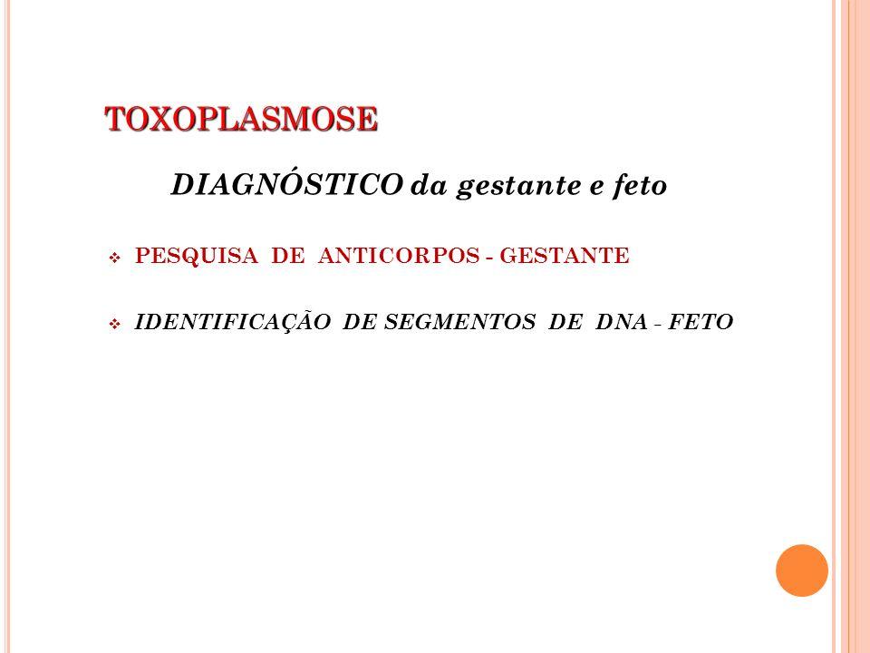 TOXOPLASMOSE TOXOPLASMOSE DIAGNÓSTICO da gestante e feto PESQUISA DE ANTICORPOS - GESTANTE IDENTIFICAÇÃO DE SEGMENTOS DE DNA - FETO