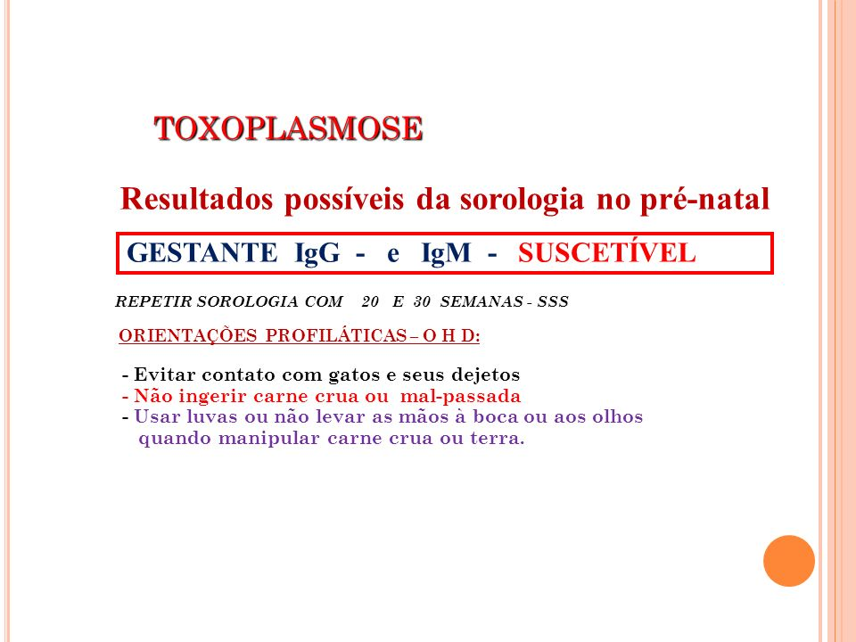 TOXOPLASMOSE TOXOPLASMOSE REPETIR SOROLOGIA COM 20 E 30 SEMANAS - SSS ORIENTAÇÕES PROFILÁTICAS – O H D: - Evitar contato com gatos e seus dejetos - Nã