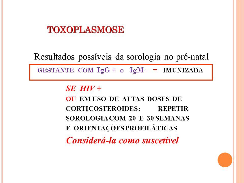 TOXOPLASMOSE TOXOPLASMOSE GESTANTE COM IgG + e IgM - = IMUNIZADA SE HIV + OU EM USO DE ALTAS DOSES DE CORTICOSTERÓIDES : REPETIR SOROLOGIA COM 20 E 30
