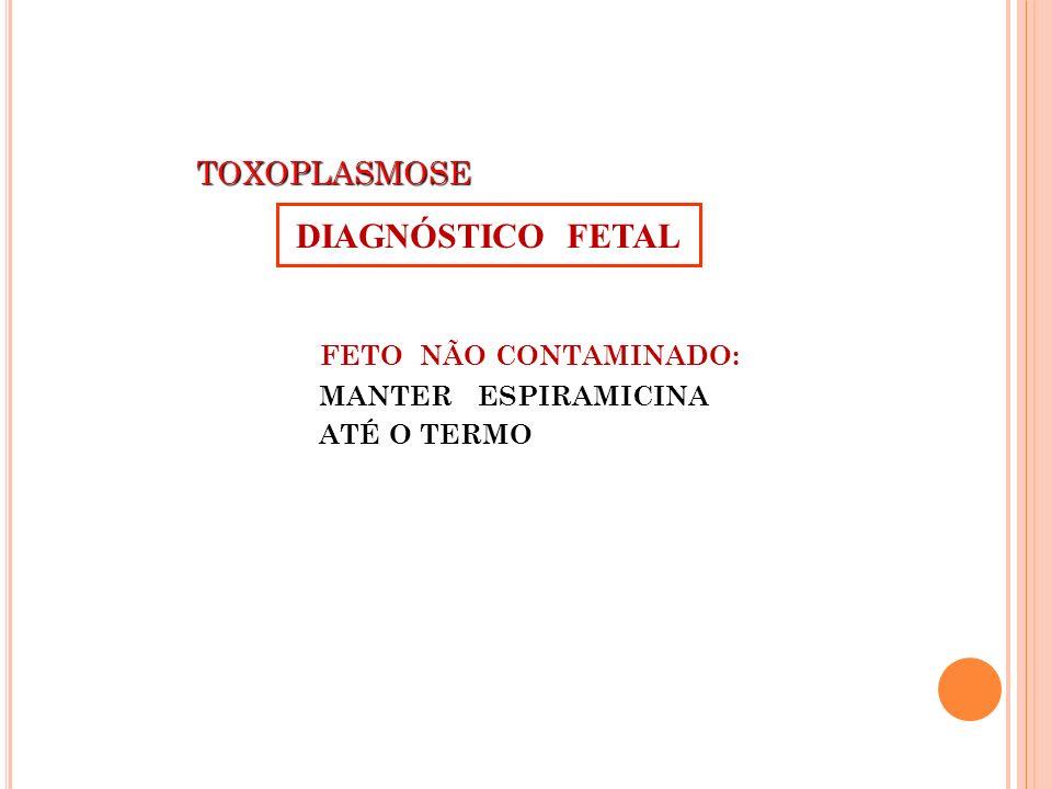 TOXOPLASMOSE TOXOPLASMOSE FETO NÃO CONTAMINADO: MANTER ESPIRAMICINA ATÉ O TERMO DIAGNÓSTICO FETAL