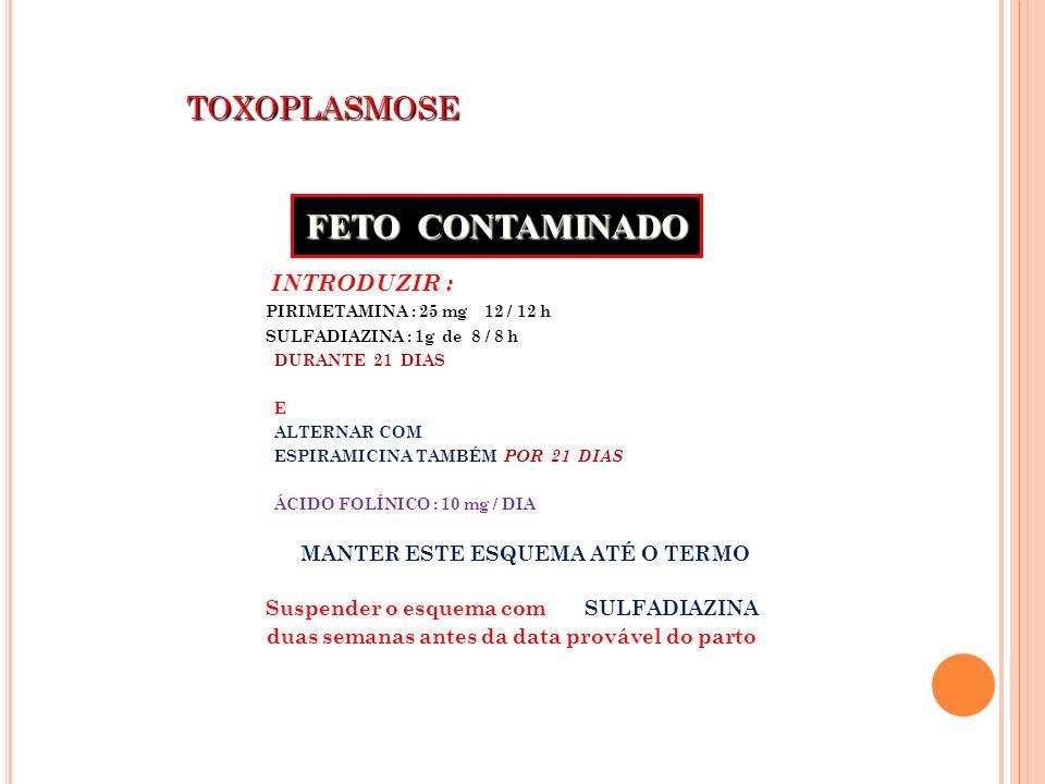TOXOPLASMOSE TOXOPLASMOSE INTRODUZIR : PIRIMETAMINA : 25 mg 12 / 12 h SULFADIAZINA : 1g de 8 / 8 h DURANTE 21 DIAS E ALTERNAR COM ESPIRAMICINA TAMBÉM