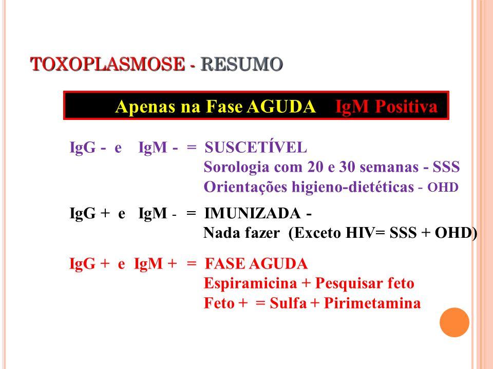TOXOPLASMOSE - RESUMO IgG + e IgM + IgG - e IgM - IgG + e IgM - = SUSCETÍVEL Sorologia com 20 e 30 semanas - SSS Orientações higieno-dietéticas - OHD