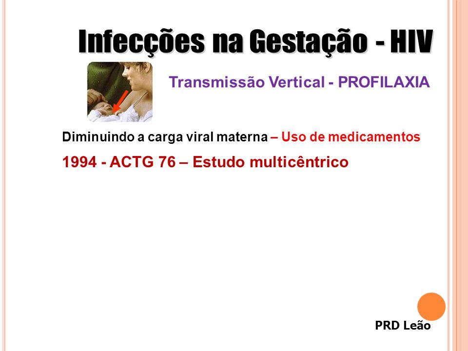 PRD Leão 1994 - ACTG 76 – Estudo multicêntrico Diminuindo a carga viral materna – Uso de medicamentos Transmissão Vertical - PROFILAXIA