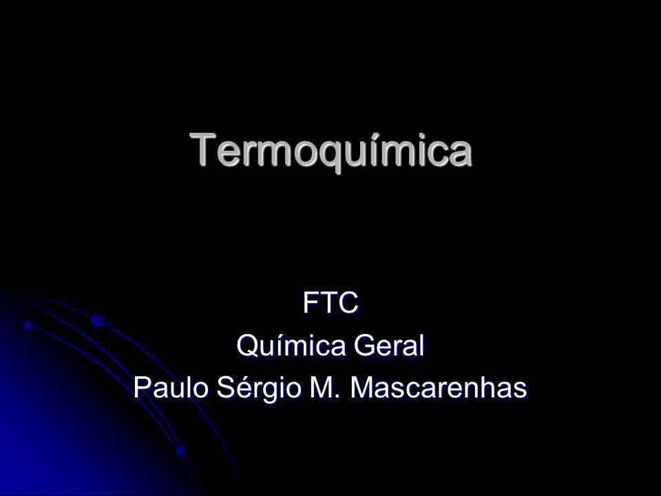 Termoquímica FTC Química Geral Paulo Sérgio M. Mascarenhas
