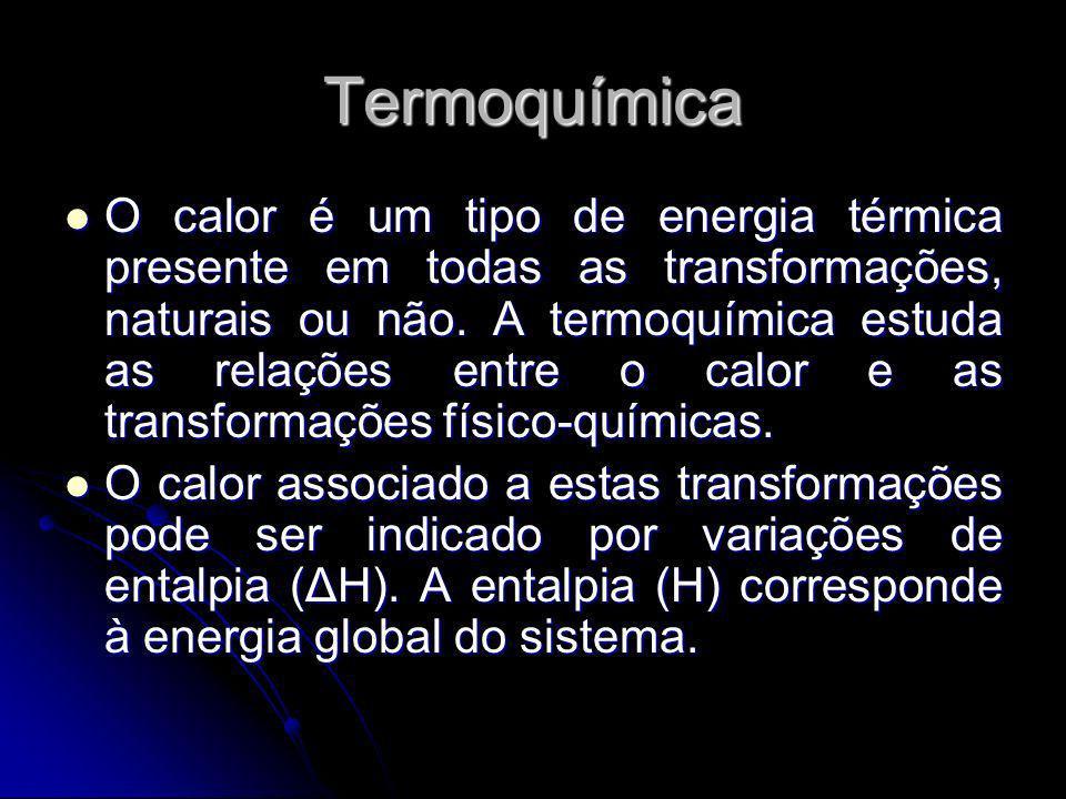 Termoquímica O calor é um tipo de energia térmica presente em todas as transformações, naturais ou não. A termoquímica estuda as relações entre o calo