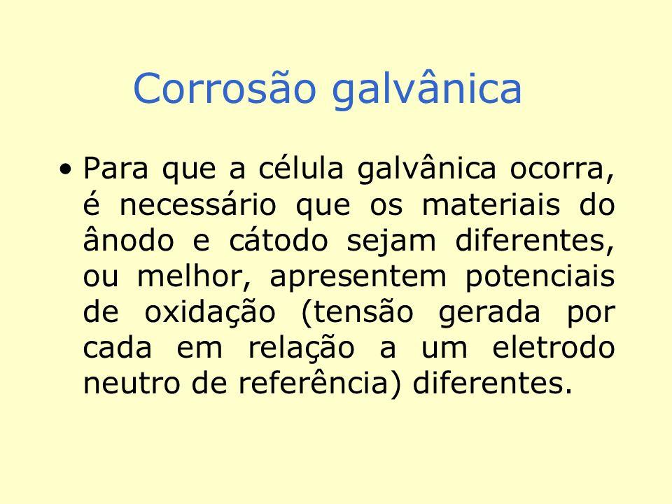Corrosão galvânica Para que a célula galvânica ocorra, é necessário que os materiais do ânodo e cátodo sejam diferentes, ou melhor, apresentem potenciais de oxidação (tensão gerada por cada em relação a um eletrodo neutro de referência) diferentes.