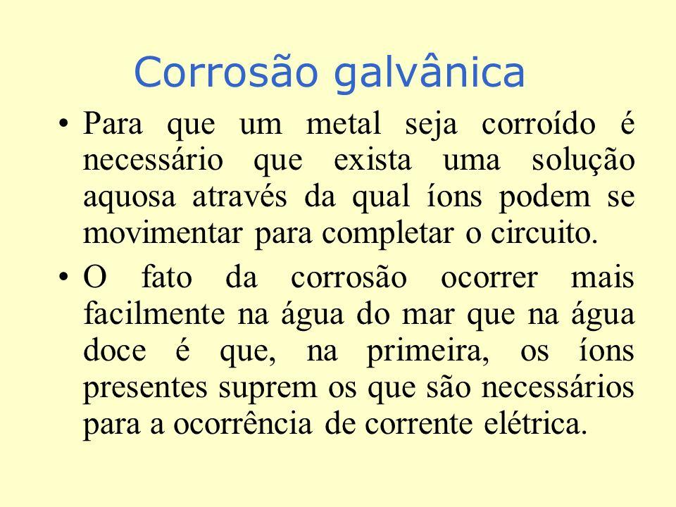 Corrosão galvânica Para que um metal seja corroído é necessário que exista uma solução aquosa através da qual íons podem se movimentar para completar o circuito.