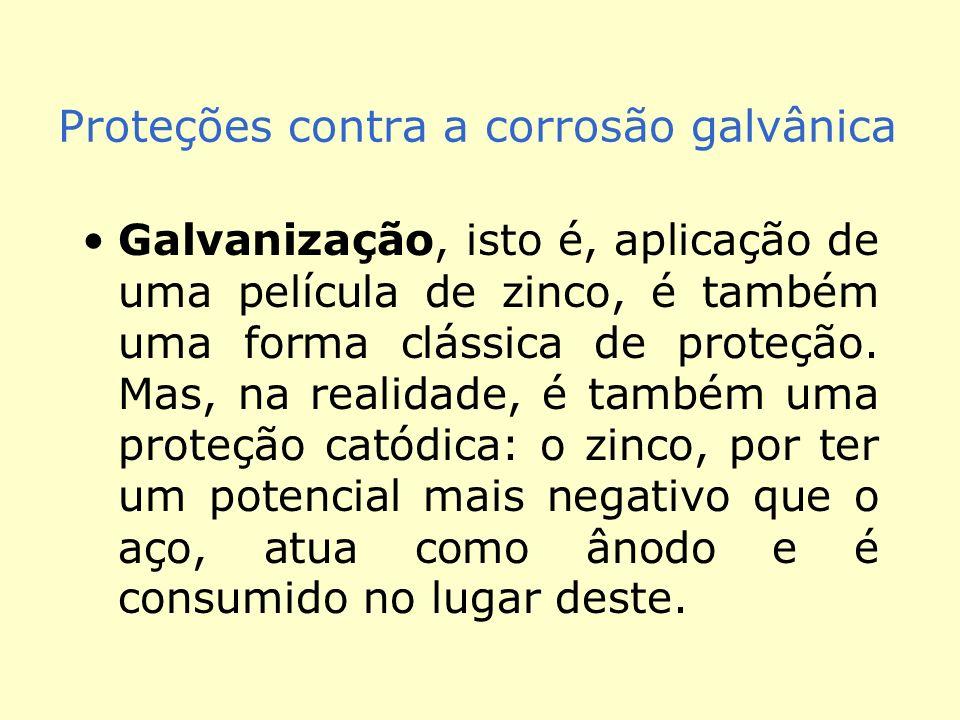 Proteções contra a corrosão galvânica Galvanização, isto é, aplicação de uma película de zinco, é também uma forma clássica de proteção.