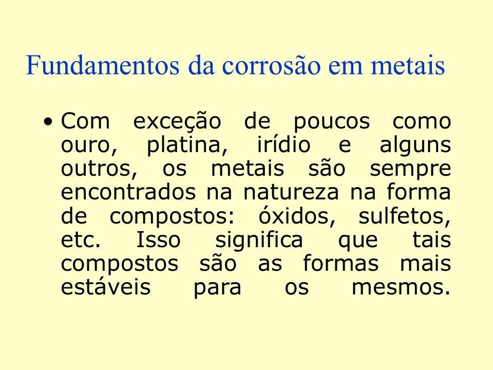Fundamentos da corrosão em metais Com exceção de poucos como ouro, platina, irídio e alguns outros, os metais são sempre encontrados na natureza na fo