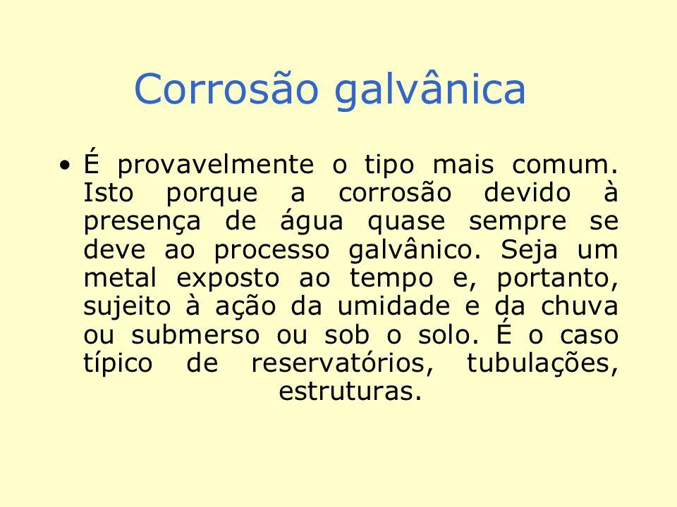 Corrosão galvânica É provavelmente o tipo mais comum. Isto porque a corrosão devido à presença de água quase sempre se deve ao processo galvânico. Sej