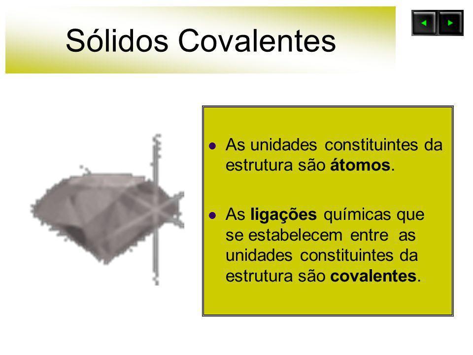 Sólidos Covalentes As unidades constituintes da estrutura são átomos. As ligações químicas que se estabelecem entre as unidades constituintes da estru