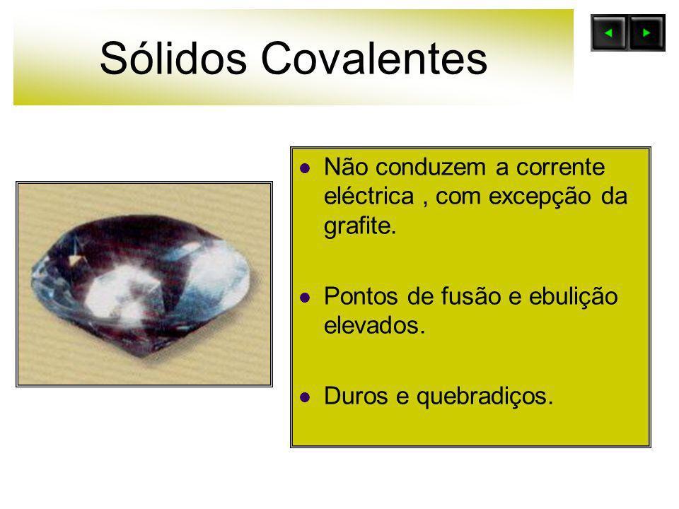Sólidos Covalentes Não conduzem a corrente eléctrica, com excepção da grafite. Pontos de fusão e ebulição elevados. Duros e quebradiços.