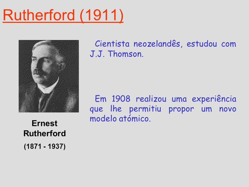 Rutherford (1911) Ernest Rutherford (1871 - 1937) Cientista neozelandês, estudou com J.J. Thomson. Em 1908 realizou uma experiência que lhe permitiu p