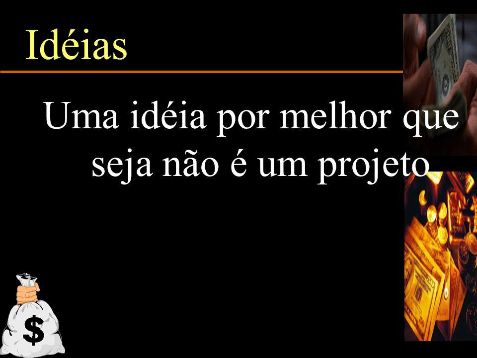 Idéias Uma idéia por melhor que seja não é um projeto