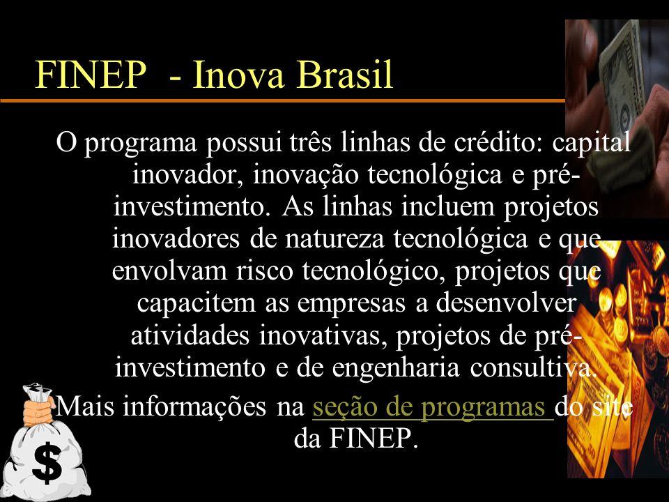 FINEP - Inova Brasil O programa possui três linhas de crédito: capital inovador, inovação tecnológica e pré- investimento. As linhas incluem projetos