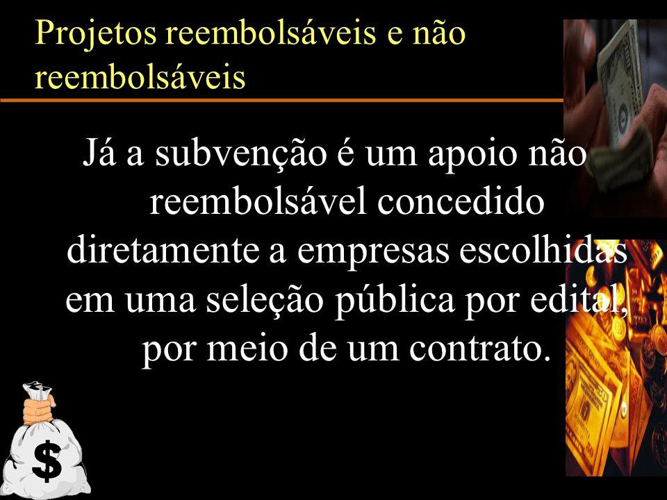 Projetos reembolsáveis e não reembolsáveis Já a subvenção é um apoio não reembolsável concedido diretamente a empresas escolhidas em uma seleção públi