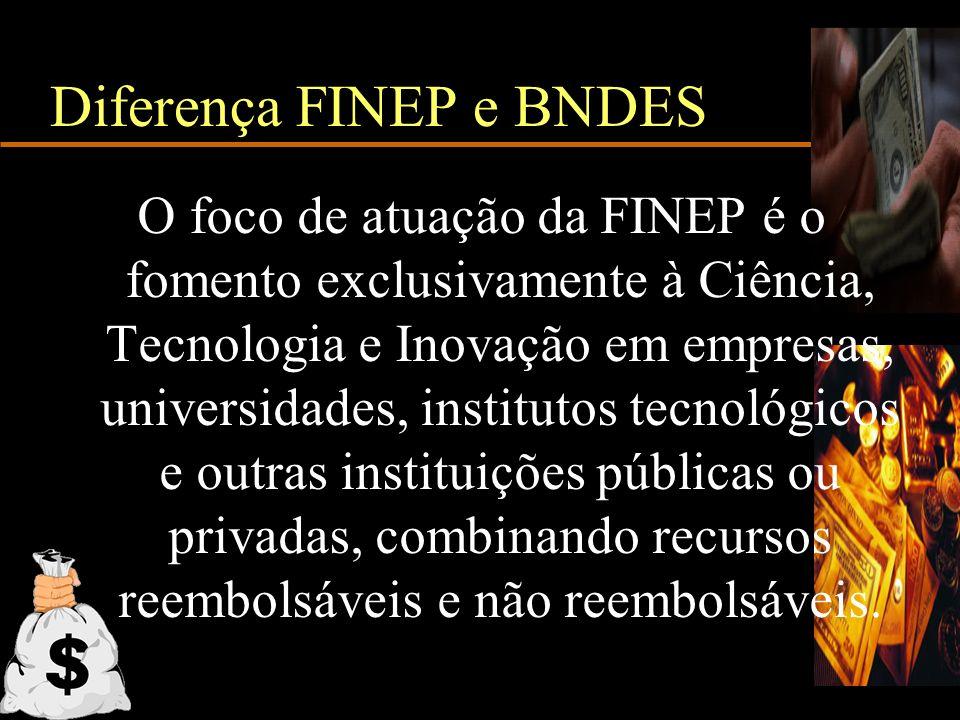 Diferença FINEP e BNDES O foco de atuação da FINEP é o fomento exclusivamente à Ciência, Tecnologia e Inovação em empresas, universidades, institutos