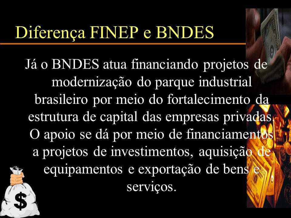 Diferença FINEP e BNDES Já o BNDES atua financiando projetos de modernização do parque industrial brasileiro por meio do fortalecimento da estrutura d