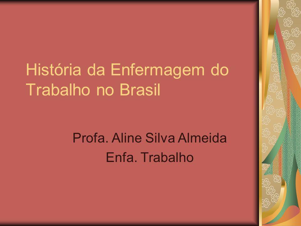História da Enfermagem do Trabalho no Brasil Profa. Aline Silva Almeida Enfa. Trabalho