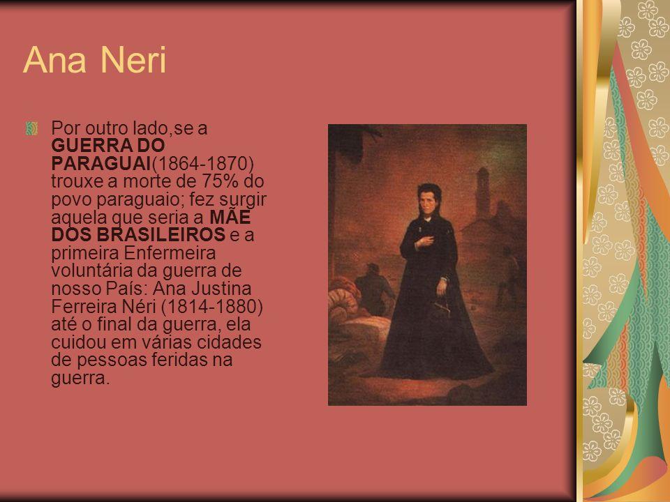 Ana Neri Por outro lado,se a GUERRA DO PARAGUAI(1864-1870) trouxe a morte de 75% do povo paraguaio; fez surgir aquela que seria a MÃE DOS BRASILEIROS