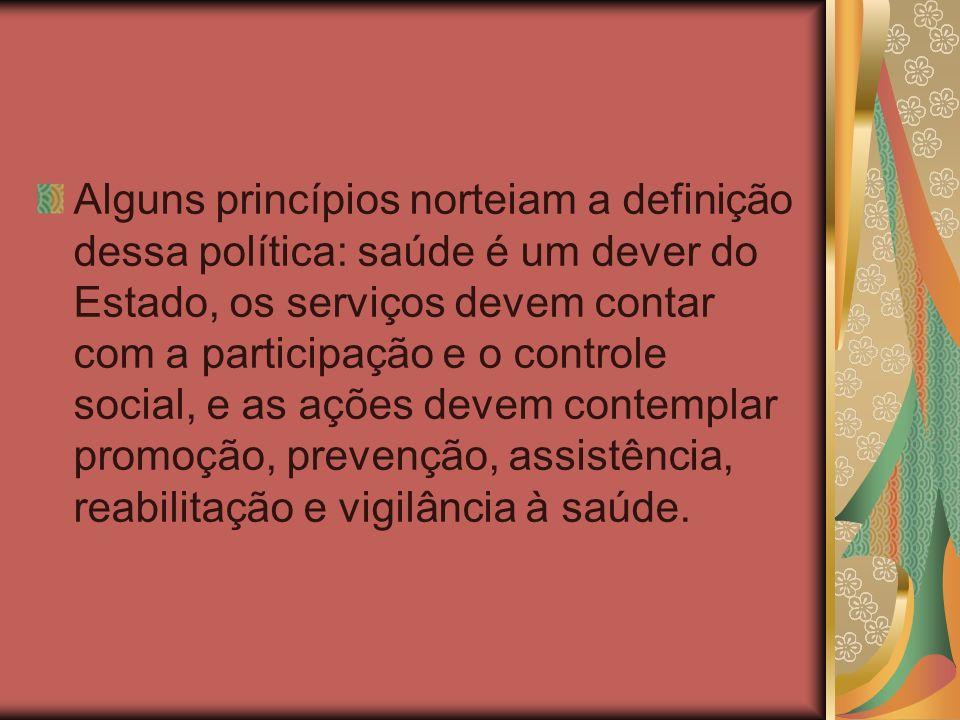 Alguns princípios norteiam a definição dessa política: saúde é um dever do Estado, os serviços devem contar com a participação e o controle social, e