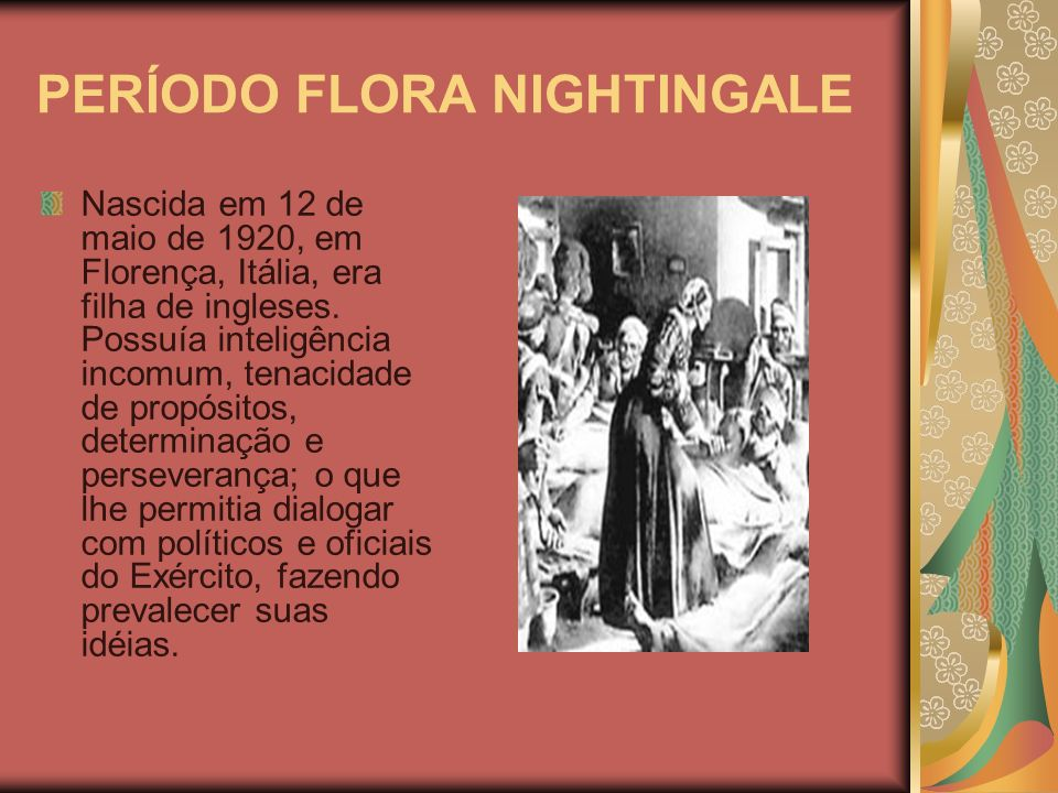 PERÍODO FLORA NIGHTINGALE Nascida em 12 de maio de 1920, em Florença, Itália, era filha de ingleses. Possuía inteligência incomum, tenacidade de propó